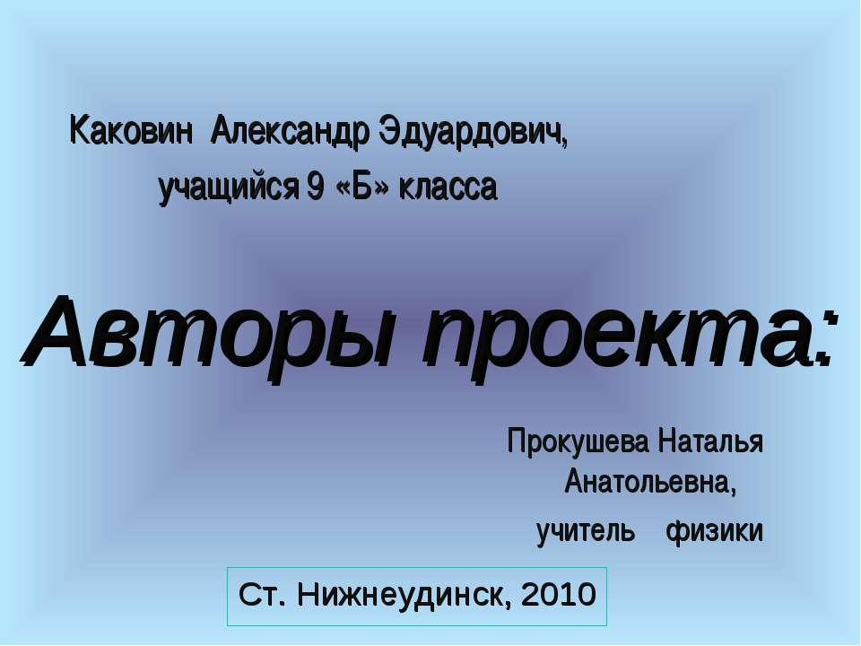 Авторы проекта: Ст. Нижнеудинск, 2010 Каковин Александр Эдуардович, учащийся ...