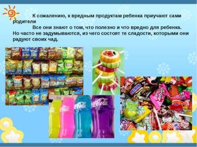 К сожалению, к вредным продуктам ребенка приучают сами родители Все они знают...