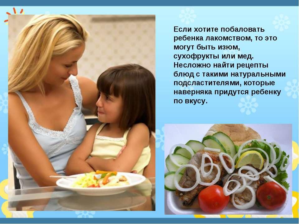 Если хотите побаловать ребенка лакомством, то это могут быть изюм, сухофрукты...