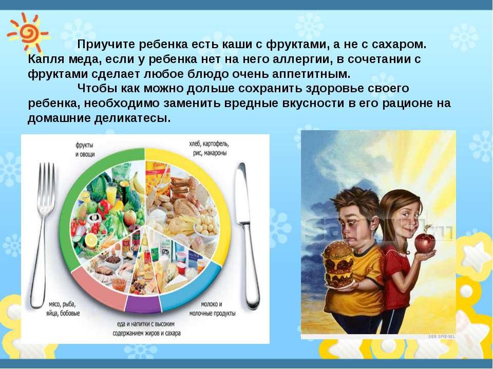 Приучите ребенка есть каши с фруктами, а не с сахаром. Капля меда, если у реб...