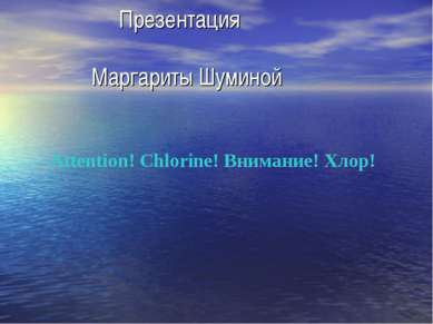 Презентация Маргариты Шуминой Attention! Chlorine! Внимание! Хлор!