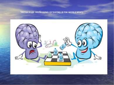 Чистая вода необходима организму, в том числе и мозгу.