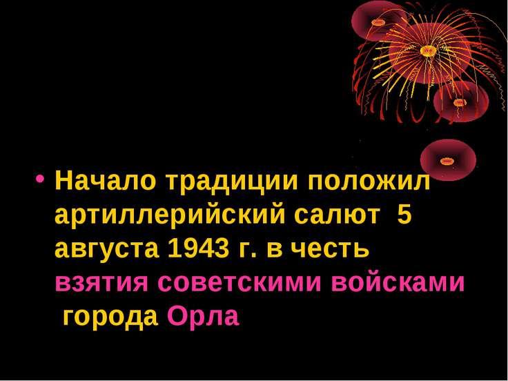 Начало традиции положил артиллерийский салют 5 августа 1943 г. в честь взятия...