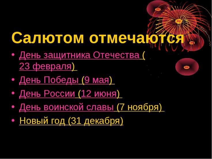 Салютом отмечаются День защитника Отечества (23 февраля) День Победы (9 мая) ...