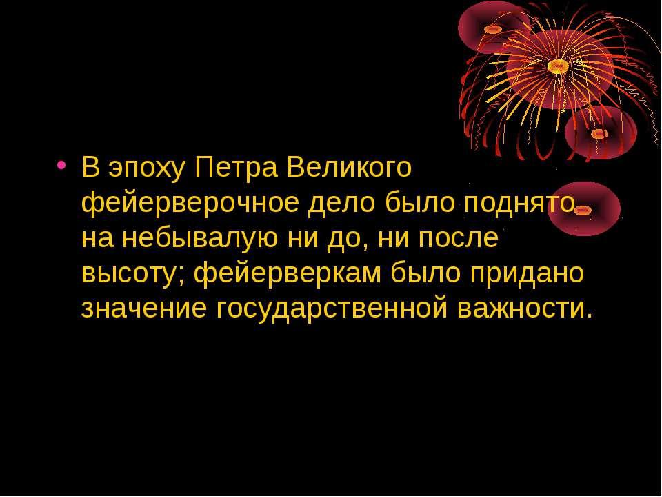 В эпоху Петра Великого фейерверочное дело было поднято на небывалую ни до, ни...