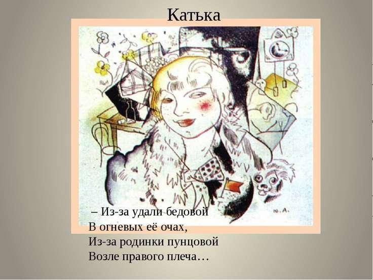 Катька – Из-за удали бедовой В огневых её очах, Из-за родинки пунцовой Возле ...