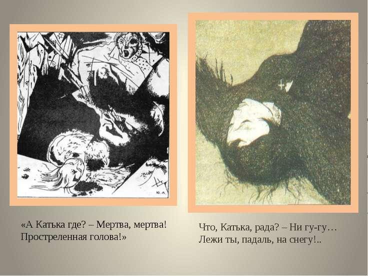 «А Катька где? – Мертва, мертва! Простреленная голова!» Что, Катька, рада? – ...