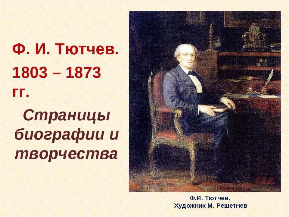 Ф. И. Тютчев. 1803 – 1873 гг. Страницы биографии и творчества Ф.И. Тютчев. Ху...