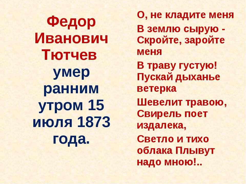 Федор Иванович Тютчев умер ранним утром 15 июля 1873 года. О, не кладите меня...