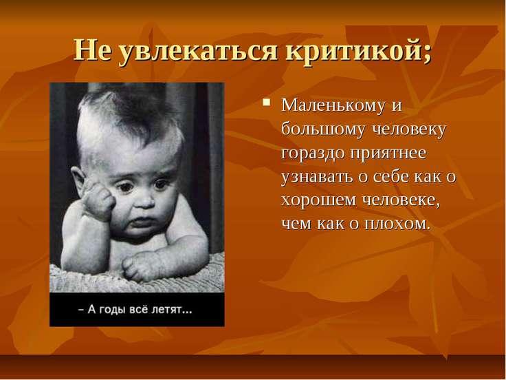 Не увлекаться критикой; Маленькому и большому человеку гораздо приятнее узнав...