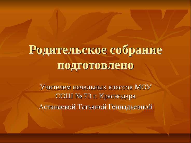 Родительское собрание подготовлено Учителем начальных классов МОУ СОШ № 73 г....