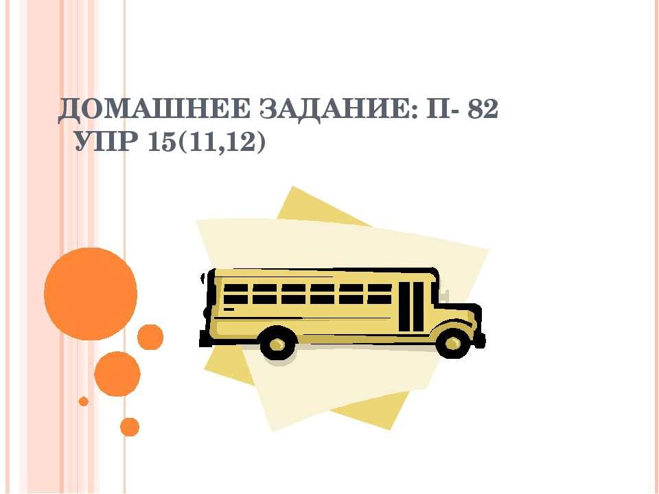 ДОМАШНЕЕ ЗАДАНИЕ: П- 82 УПР 15(11,12)