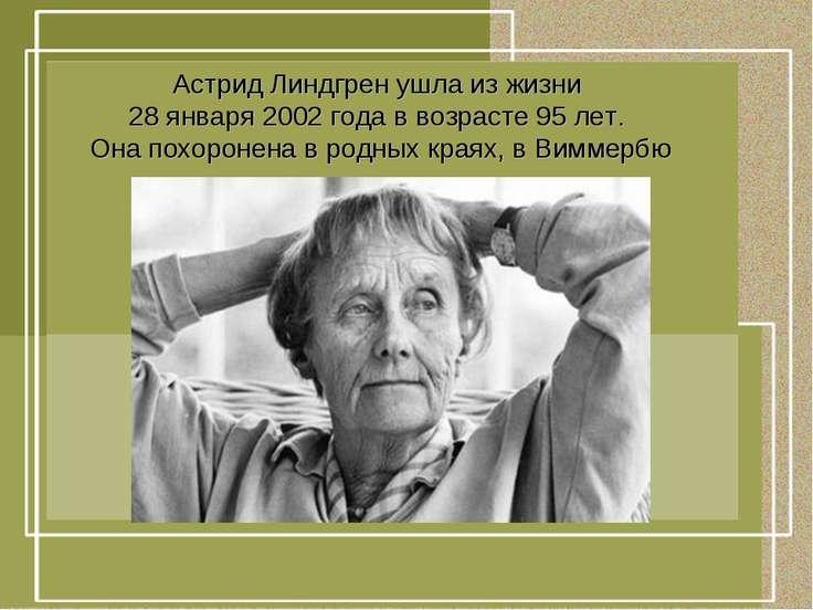 Астрид Линдгрен ушла из жизни 28 января 2002 года в возрасте 95 лет. Она похо...