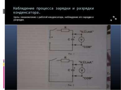 Наблюдение процесса зарядки и разрядки конденсатора. Цель: ознакомление с раб...