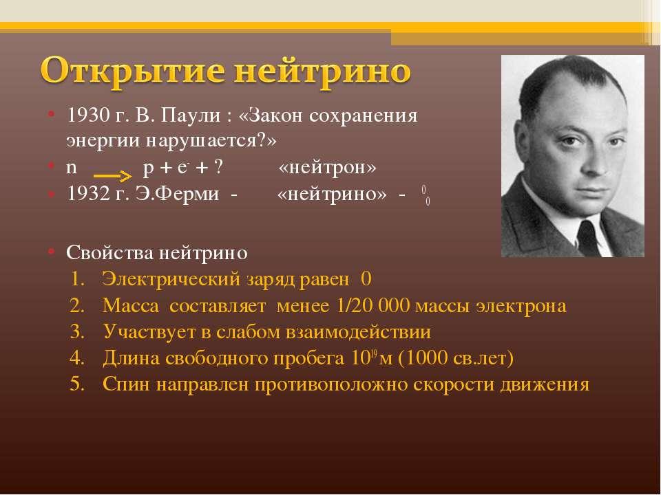 1930 г. В. Паули : «Закон сохранения энергии нарушается?» n p + e- + ? «нейтр...