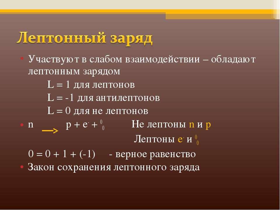 Участвуют в слабом взаимодействии – обладают лептонным зарядом L = 1 для лепт...