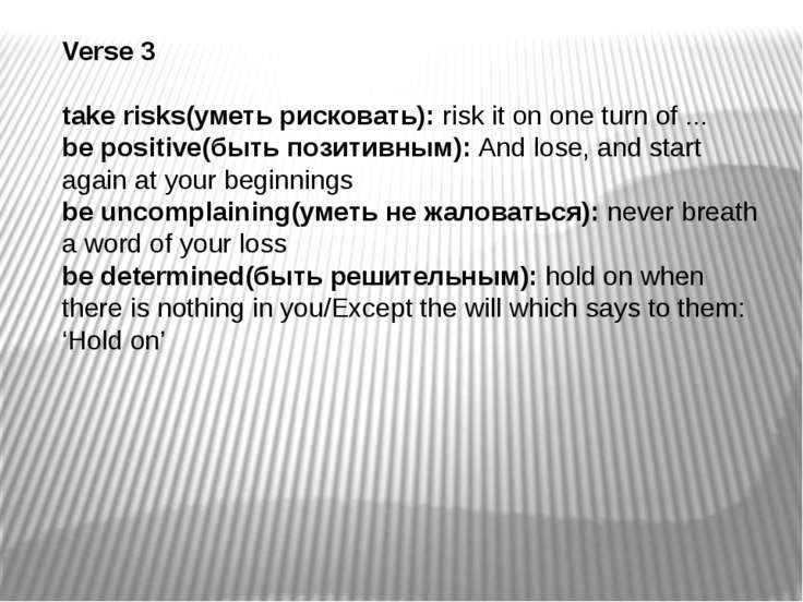 Verse 3 take risks(уметь рисковать): risk it on one turn of ... be positive(б...