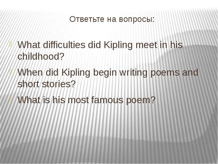 Ответьте на вопросы: What difficulties did Kipling meet in his childhood? Whe...