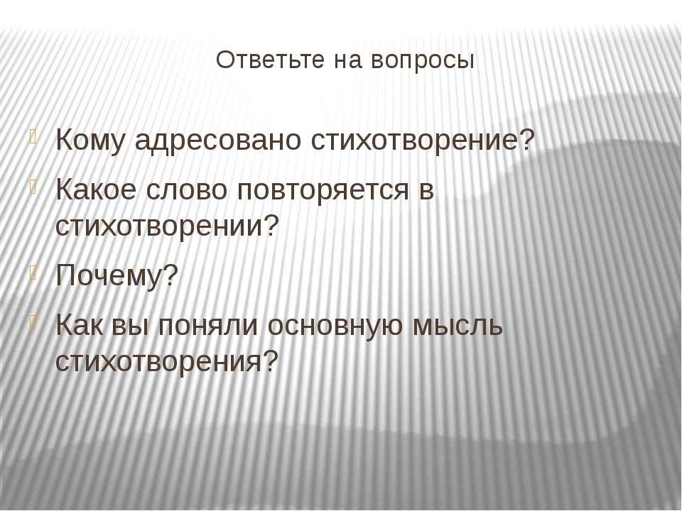 Ответьте на вопросы Кому адресовано стихотворение? Какое слово повторяется в ...