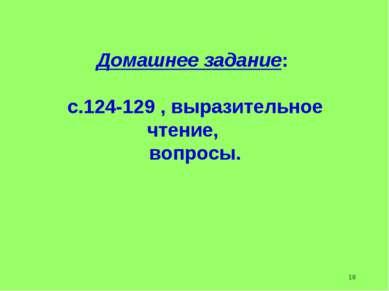 Домашнее задание: с.124-129 , выразительное чтение, вопросы. 18