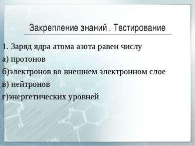 Закрепление знаний . Тестирование 1. Заряд ядра атома азота равен числу а) пр...