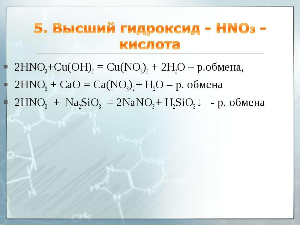 2HNO3+Cu(OH)2 = Cu(NO3)2 + 2H2O – р.обмена, 2HNO3 + СaO = Ca(NO3)2 + H2O – р....