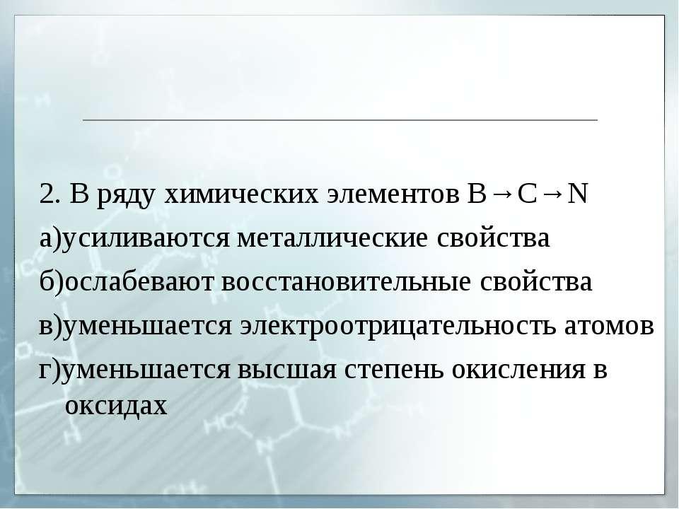 2. В ряду химических элементов B→C→N а)усиливаются металлические свойства б)о...