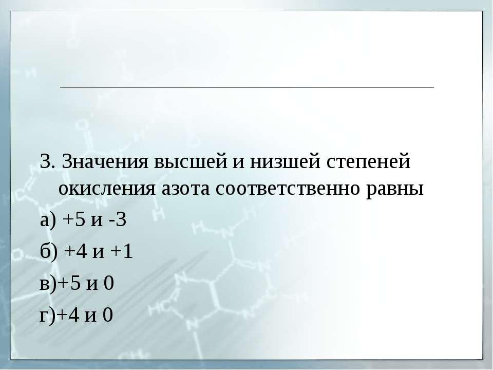 3. Значения высшей и низшей степеней окисления азота соответственно равны а) ...
