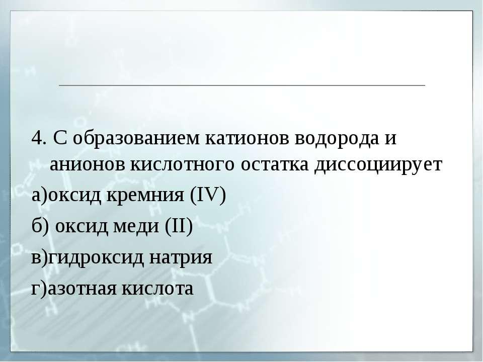 4. С образованием катионов водорода и анионов кислотного остатка диссоциирует...