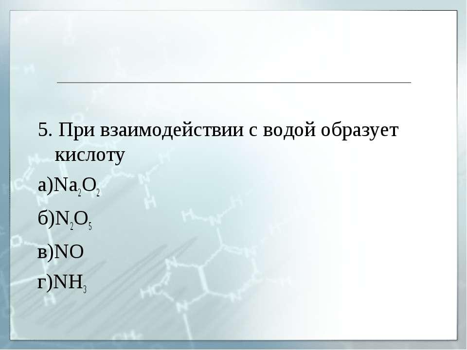 5. При взаимодействии с водой образует кислоту а)Na2O2 б)N2O5 в)NO г)NH3