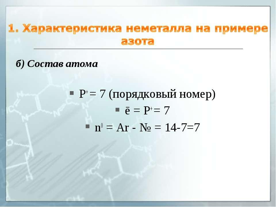 б) Состав атома P+ = 7 (порядковый номер) ē = P+ = 7 n0 = Ar - № = 14-7=7