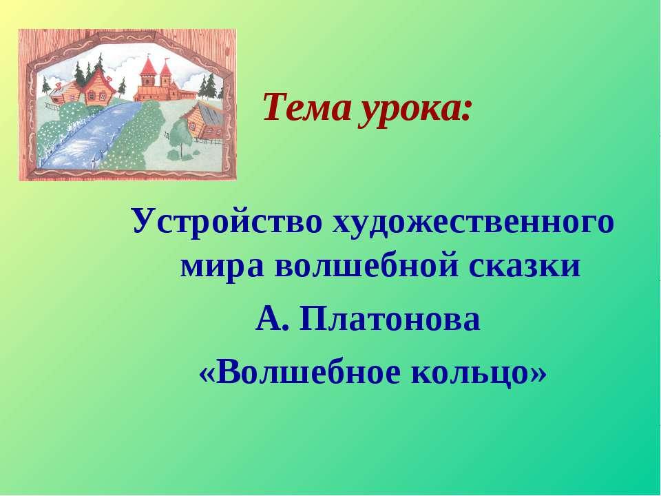 Тема урока: Устройство художественного мира волшебной сказки А. Платонова «Во...