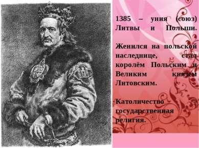 1385 – уния (союз) Литвы и Польши. Женился на польской наследнице, стал корол...