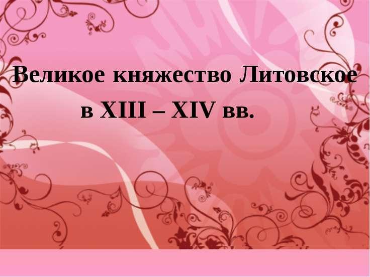 Великое княжество Литовское в ΧΙΙΙ – ΧΙV вв.