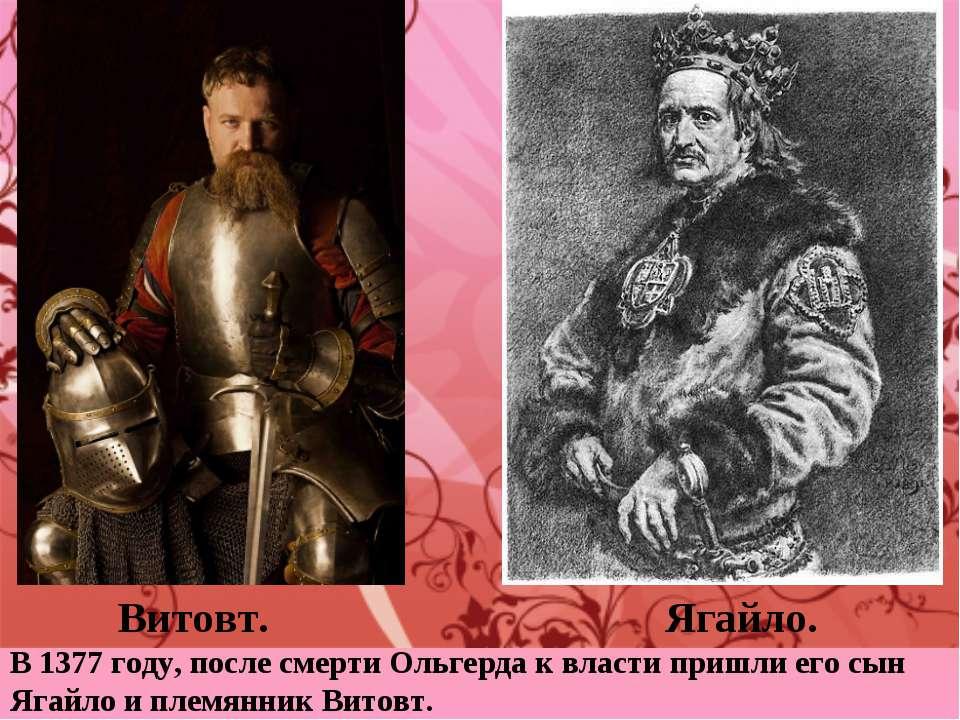 Витовт. Ягайло. В 1377 году, после смерти Ольгерда к власти пришли его сын Яг...