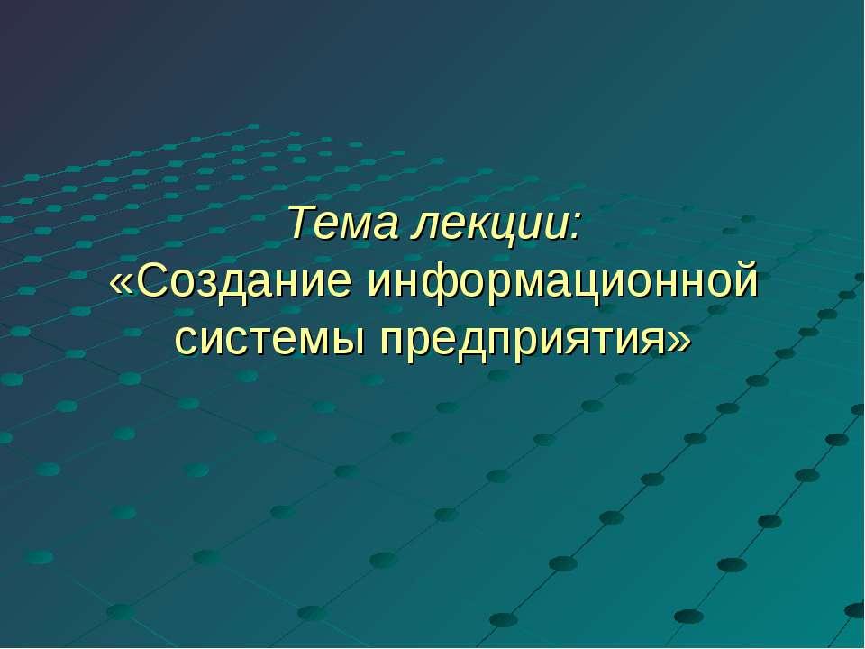 Тема лекции: «Создание информационной системы предприятия»