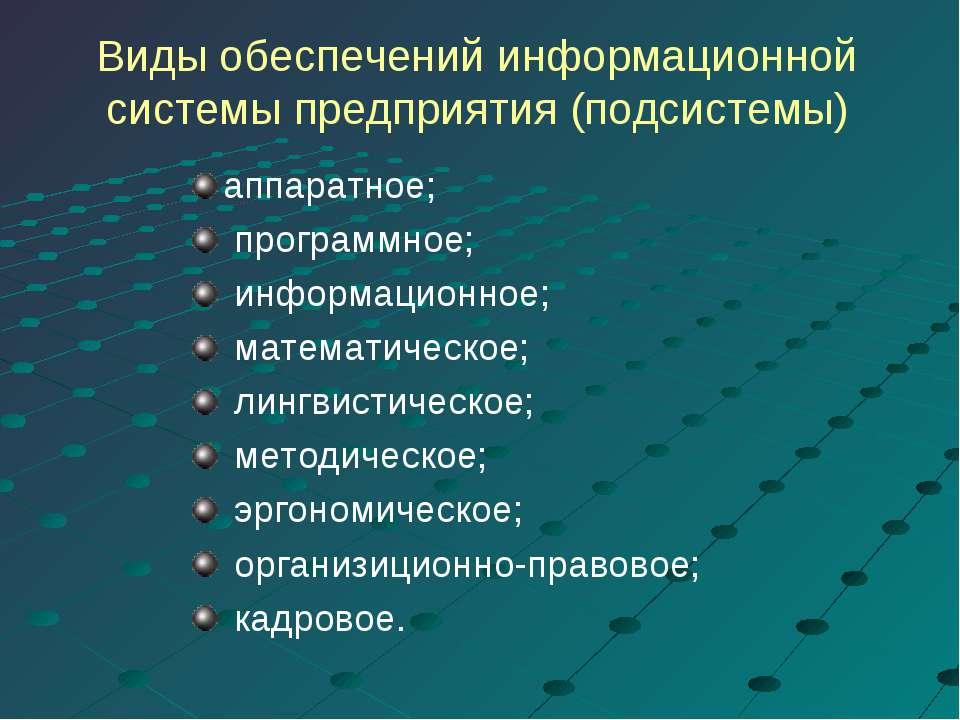 Виды обеспечений информационной системы предприятия (подсистемы) аппаратное; ...