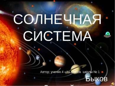 СОЛНЕЧНАЯ СИСТЕМА Автор: ученик 4 «А» класса школы № 1 Быков Дмитрий