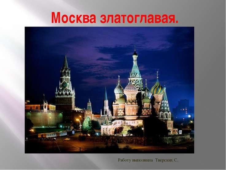 Москва златоглавая. Работу выполнила Тверских С.