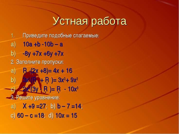 Устная работа Приведите подобные слагаемые: 10a +b -10b – a -8y +7x +6y +7x 2...