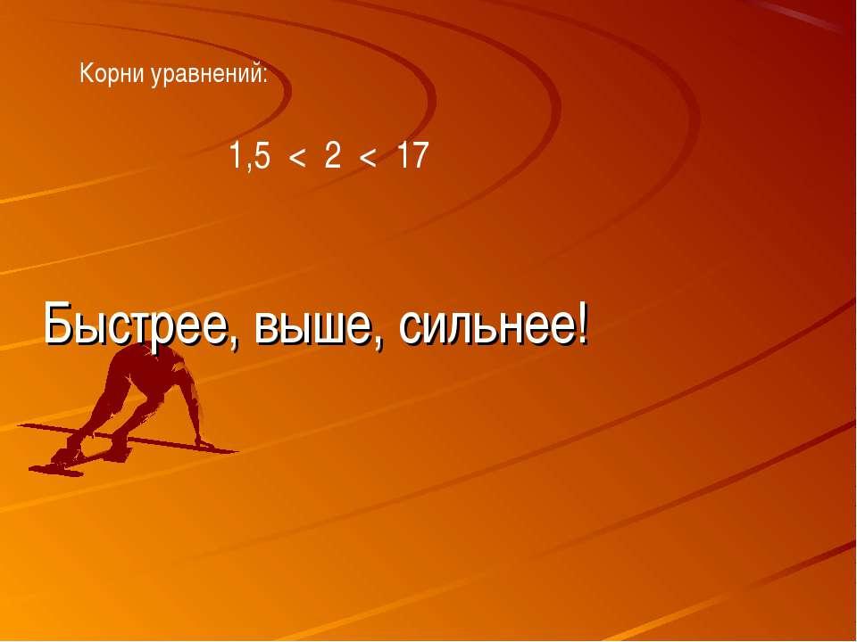Корни уравнений: 1,5 < 2 < 17 Быстрее, выше, сильнее!