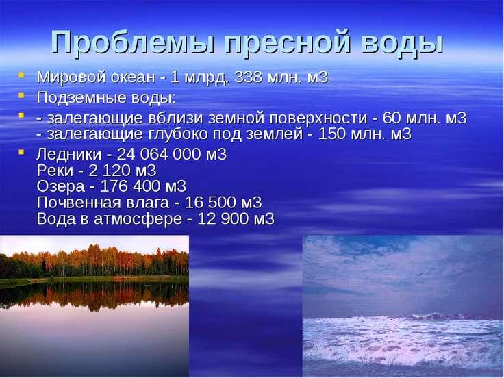 Проблемы пресной воды Мировой океан - 1 млрд. 338 млн. м3 Подземные воды: - з...