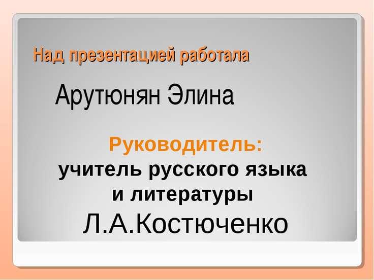 Над презентацией работала Арутюнян Элина Руководитель: учитель русского языка...