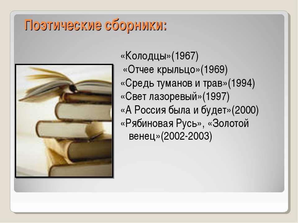 Поэтические сборники: «Колодцы»(1967) «Отчее крыльцо»(1969) «Средь туманов и ...