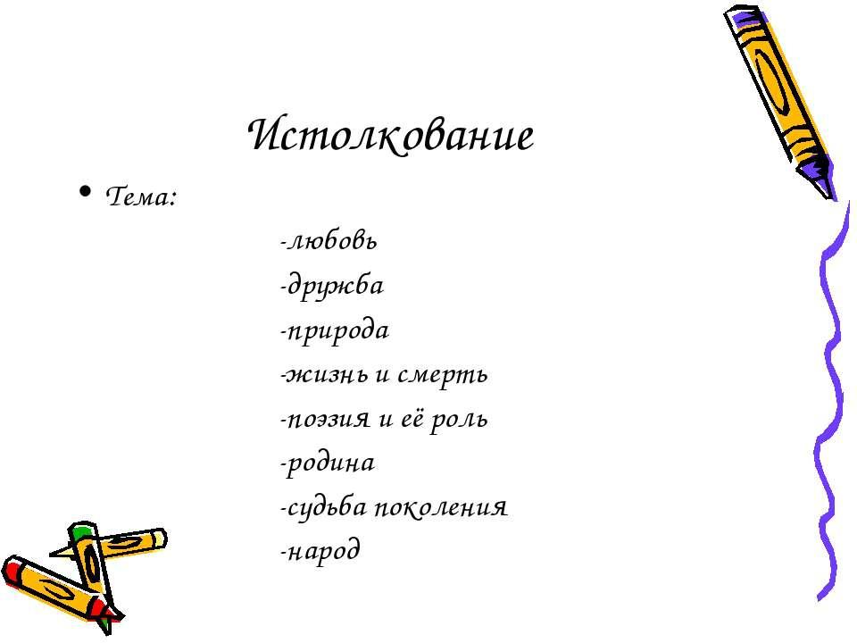 Истолкование Тема: -любовь -дружба -природа -жизнь и смерть -поэзия и её роль...