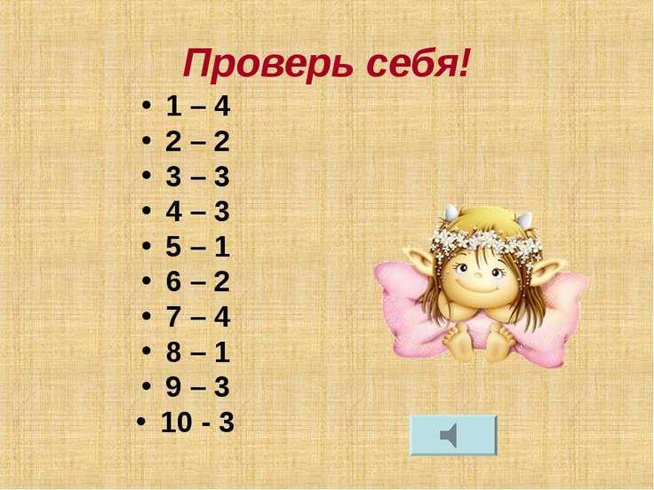 Проверь себя! 1 – 4 2 – 2 3 – 3 4 – 3 5 – 1 6 – 2 7 – 4 8 – 1 9 – 3 10 - 3