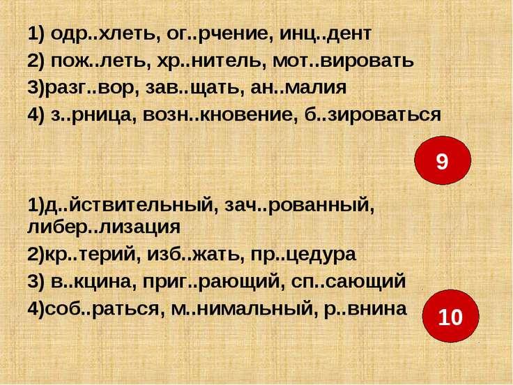 9 10 1) одр..хлеть, ог..рчение, инц..дент 2) пож..леть, хр..нитель, мот..виро...