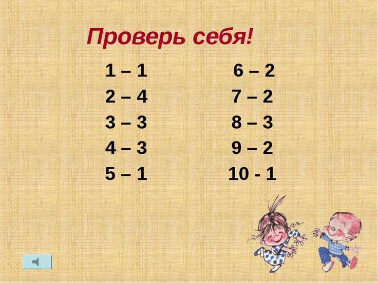 Проверь себя! 1 – 1 2 – 4 3 – 3 4 – 3 5 – 1 6 – 2 7 – 2 8 – 3 9 – 2 10 - 1