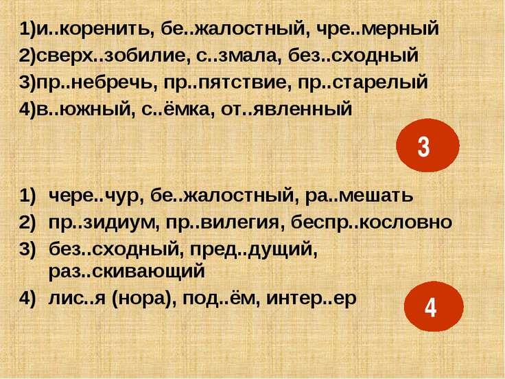 1)и..коренить, бе..жалостный, чре..мерный 2)сверх..зобилие, с..змала, без..сх...