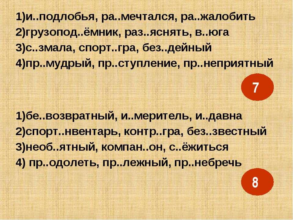 1)и..подлобья, ра..мечтался, ра..жалобить 2)грузопод..ёмник, раз..яснять, в.....